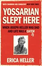 Yossarian Slept Here - When Joseph Heller was Dad and Life was a Catch-22 ebook by Erica Heller