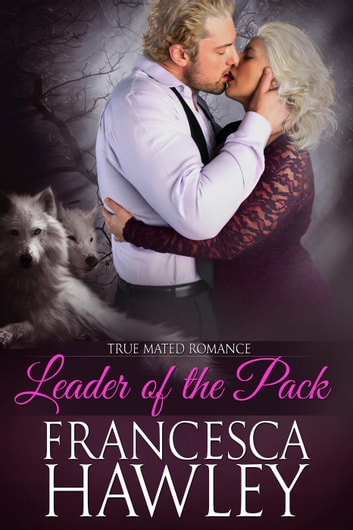Leader of the Pack - True Mated Romance, #3 ebook by Francesca Hawley