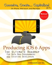 Producing iOS 6 Apps - The Ultimate Roadmap for Both Non-Programmers and Existing Developers ebook by UnknownCom Inc.