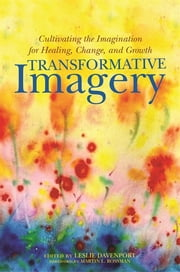 Transformative Imagery - Cultivating the Imagination for Healing, Change, and Growth ebook by Leslie Davenport, Martin L. Rossman, Michael F. Cantwell,...