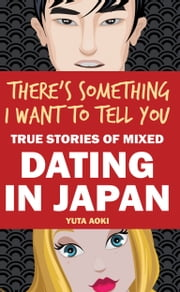 There's Something I Want to Tell You: True Stories of Mixed Dating in Japan ebook by Yuta Aoki