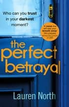 The Perfect Betrayal - The addictive thriller that will leave you reeling ebook by Lauren North