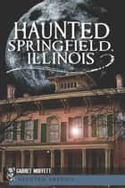 Haunted Springfield, Illinois ebook by Garret Moffett