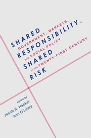 Shared Responsibility, Shared Risk - Government, Markets and Social Policy in the Twenty-First Century ebook by Jacob Hacker,Ann O'Leary