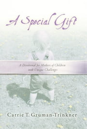 A Special Gift - A Devotional for Mothers of Children with Unique Challenges ebook by Carrie Gruman-Trinkner