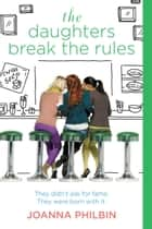 The Daughters Break the Rules ebook by Joanna Philbin