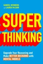 Super Thinking - Upgrade Your Reasoning and Make Better Decisions with Mental Models eBook by Gabriel Weinberg, Lauren McCann