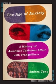 The Age of Anxiety - A History of America's Turbulent Affair with Tranquilizers ebook by Andrea Tone