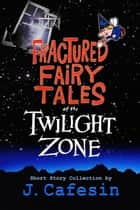 Fractured Fairytales of the Twilight Zone - Volume One ebook by J. Cafesin