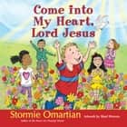 Come into My Heart, Lord Jesus eBook by Stormie Omartian, Shari Warren