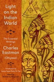Light on the Indian World: The Essential Writings of Charles Eastman (Ohiyesa) ebook by Eastmen, Charles