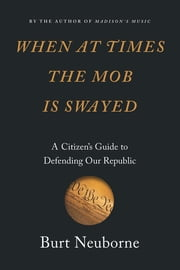 When at Times the Mob Is Swayed - A Citizen's Guide to Defending Our Republic ebook by Burt Neuborne