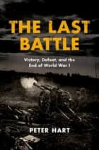 The Last Battle - Victory, Defeat, and the End of World War I ebook by Peter Hart