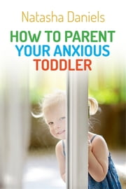 How to Parent Your Anxious Toddler ebook by Natasha Daniels