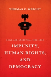 Impunity, Human Rights, and Democracy - Chile and Argentina, 1990-2005 ebook by Thomas C. Wright
