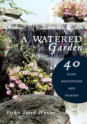 A Watered Garden - 40 Daily Meditations and Prayers ebook by Vickie Sneed Hunter