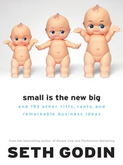 Small Is the New Big - and 183 Other Riffs, Rants, and Remarkable Business Ideas ebook by Seth Godin