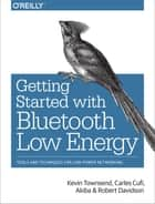 Getting Started with Bluetooth Low Energy - Tools and Techniques for Low-Power Networking ebook by Kevin Townsend, Carles Cufí, Akiba,...