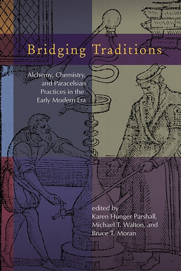 Bridging Traditions - Alchemy, Chemistry, and Paracelsian Practices in the Early Modern Era ebook by