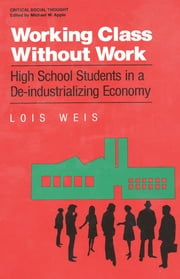Working Class Without Work - High School Students in A De-Industrializing Economy ebook by Lois Weis