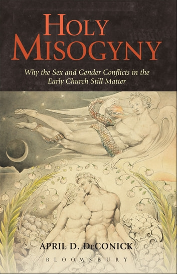 Holy Misogyny - Why the Sex and Gender Conflicts in the Early Church Still Matter ebook by April D. DeConick