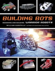 Building Bots: Designing and Building Warrior Robots ebook by Gurstelle, William