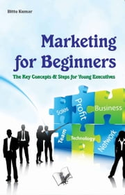 Marketing for Beginners - The key concepts & steps for young executives ebook by Bittu Kumar