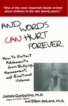 And Words Can Hurt Forever - How to Protect Adolescents from Bullying, Harassment, and Emotional Violence ebook by James Garbarino, Ph.D., Ellen deLara,...
