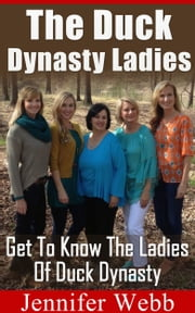 The Duck Dynasty Ladies - Get To Know The Ladies Of Duck Dynasty ebook by Jennifer Webb
