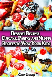 Dessert Recipes: Cupcake, Pastry and Muffin Recipes To Wow Your Kids eBook by Chris Cooker