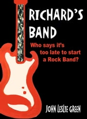 Richard's Band - Who Says it's Too Late to Start a Rock Band? ebook by John Leslie Green