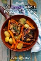 101 Simple Meals Ready in Minutes - Delicious, Quick and Easy ebook by Sharon Preston