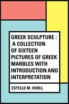 Greek Sculpture : A collection of sixteen pictures of Greek marbles with introduction and interpretation ebook by Estelle M. Hurll