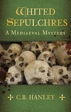 Whited Sepulchres - A Mediaeval Mystery (Book 3) ebook by C.B. Hanley