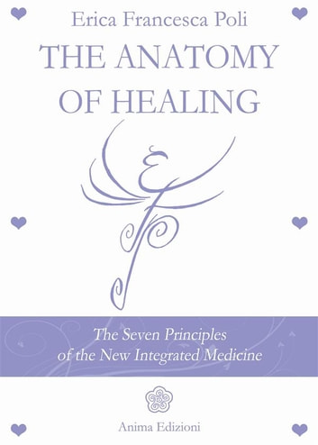 The Anatomy of Healing - The Seven Principles of the New Integrated Medicine ebook by Erica Francesca Poli