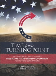 Time for a Turning Point - Setting a Course Toward Free Markets and Limited Government for Future Generations ebook by Charlie Kirk, Brent Hamachek