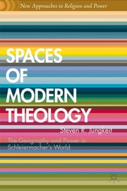 Spaces of Modern Theology - Geography and Power in Schleiermacher's World ebook by Steven R. Jungkeit,Graham Ward