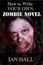 How To Write Your Own Zombie Novel ebook by Ian Hall