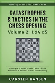 Winning Quickly at Chess: Catastrophes & Tactics in the Chess Opening - Volume 2: 1 d4 d5 - Winning Quickly at Chess Series, #2 ebook by Carsten Hansen