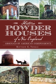 Historic Powder Houses of New England - Arsenals of American Independence ebook by Matthew Thomas