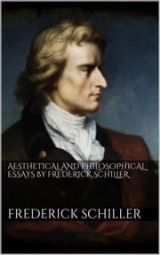 Aesthetical And Philosophical Essays by Frederick Schiller ebook by Friedrich Schiller