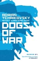 Dogs of War - from the winner of the Arthur C. Clarke Award ebook by Adrian Tchaikovsky