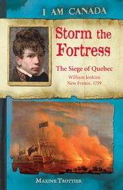 I Am Canada: Storm the Fortress - The Siege of Quebec, William Jenkins, New France, 1759 ebook by Maxine Trottier
