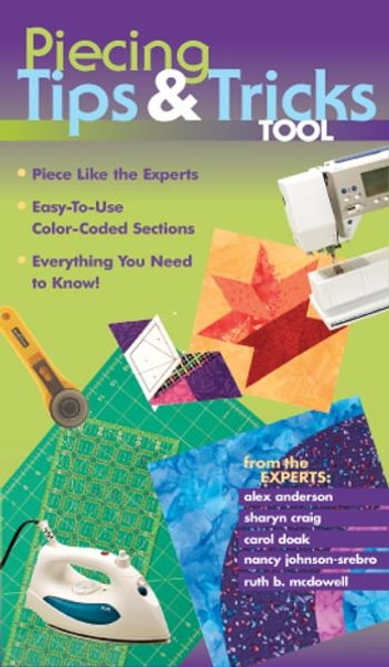 Piecing Tips & Tricks Tool - Piece Like the Experts, Easy-to-Use Color-Coded Sections, Everything You Need to Know! ebook by Alex Anderson,Sharyn Craig,Carol Doak,Nancy Johnson-Srebro,Ruth B. McDowell
