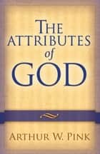 The Attributes of God ebook by Arthur W. Pink