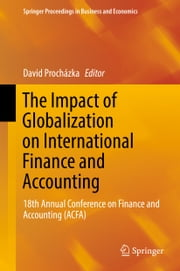 The Impact of Globalization on International Finance and Accounting - 18th Annual Conference on Finance and Accounting (ACFA) ebook by David Procházka