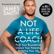 Not a Life Coach: Push Your Boundaries. Unlock Your Potential. Redefine Your Life. audiobook by James Smith