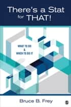 There's a Stat for That! - What to Do & When to Do it ebook by Bruce B. Frey