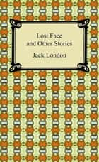 Lost Face and Other Stories ebook by Jack London