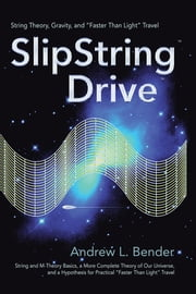 "SlipString Drive - String Theory, Gravity, and ""Faster Than Light"" Travel ebook by Andrew L. Bender"
